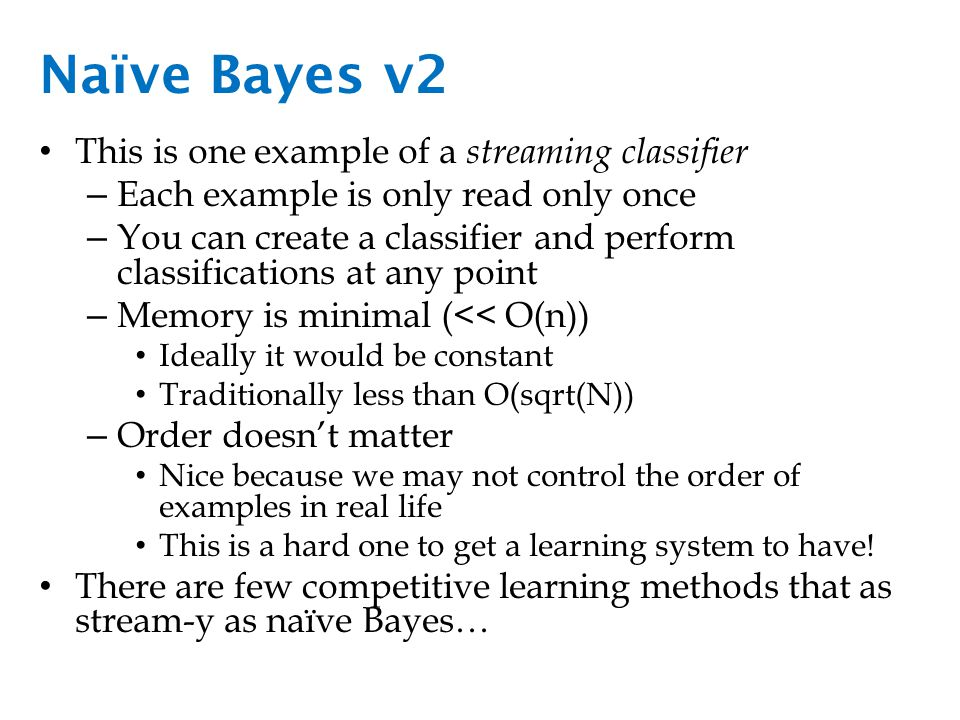 Naïve Bayes v2 This is one example of a streaming classifier – Each example is only read only once – You can create a classifier and perform classifications at any point – Memory is minimal (<< O(n)) Ideally it would be constant Traditionally less than O(sqrt(N)) – Order doesn't matter Nice because we may not control the order of examples in real life This is a hard one to get a learning system to have.
