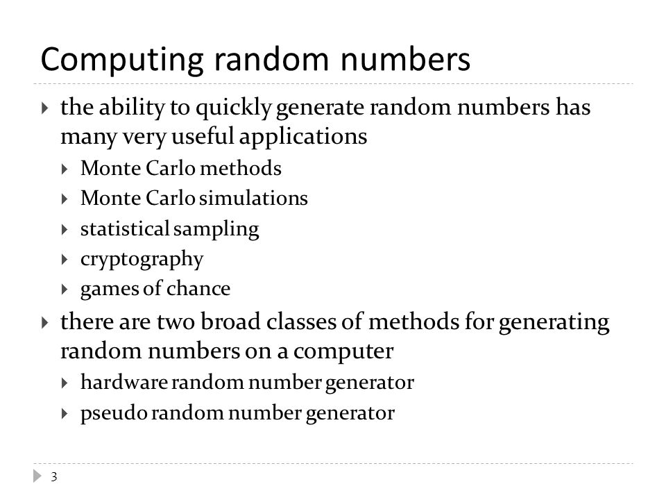Hardware random number generators  often called true random number generators  generate random numbers by measuring some sort of physical process that is statistically random  thermal noise is probably the most common source in commodity hardware  called true random number generators because the stream of random numbers is more or less impossible to predict or reproduce 4