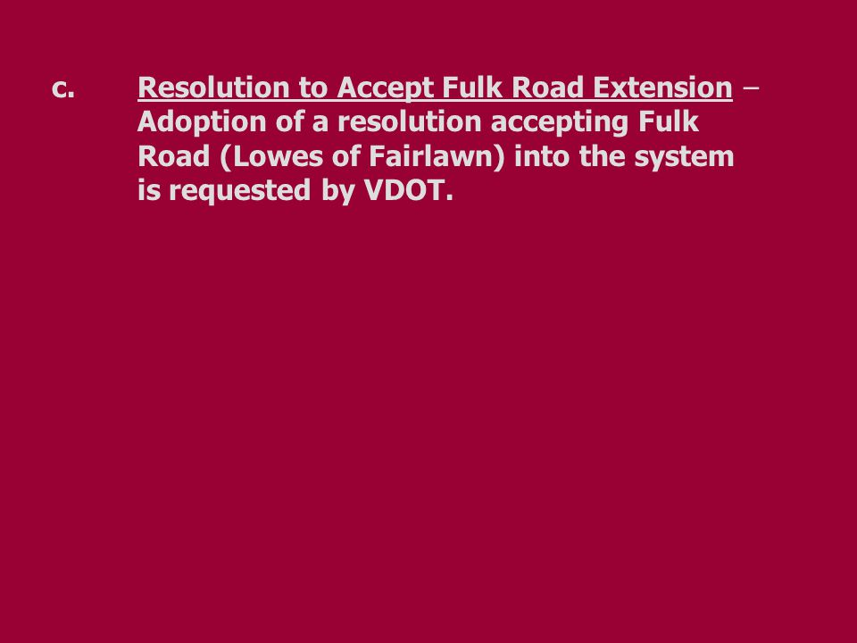 c.Resolution to Accept Fulk Road Extension – Adoption of a resolution accepting Fulk Road (Lowes of Fairlawn) into the system is requested by VDOT.