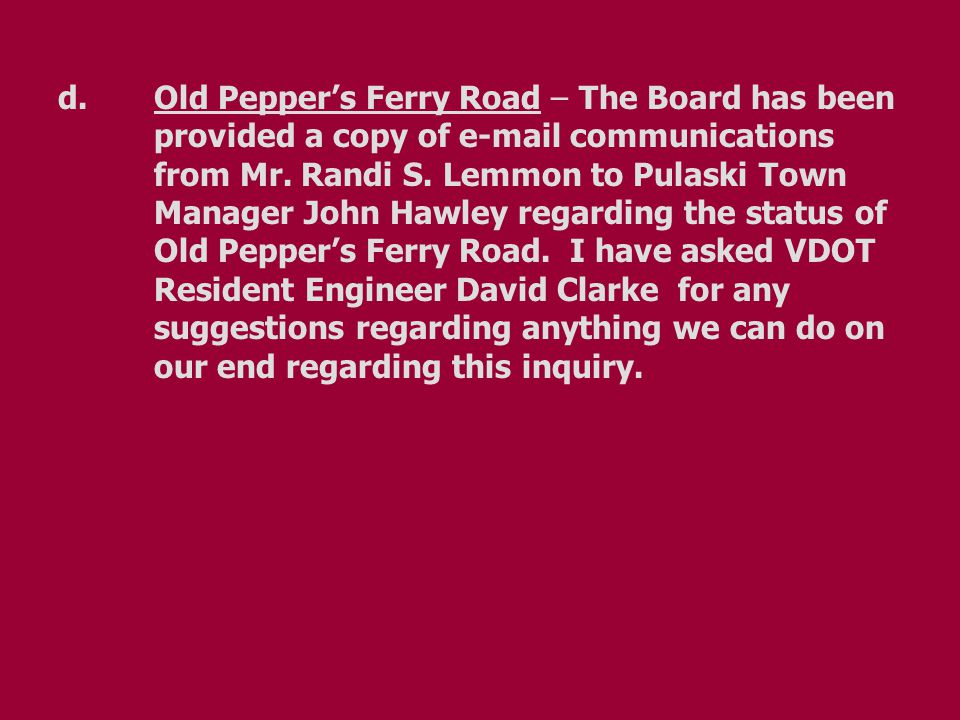 d.Old Pepper's Ferry Road – The Board has been provided a copy of e-mail communications from Mr. Randi S. Lemmon to Pulaski Town Manager John Hawley r