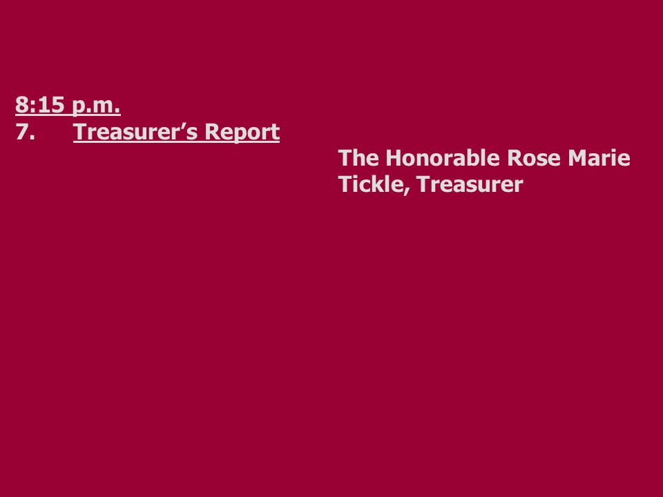 8:15 p.m. 7.Treasurer's Report The Honorable Rose Marie Tickle, Treasurer