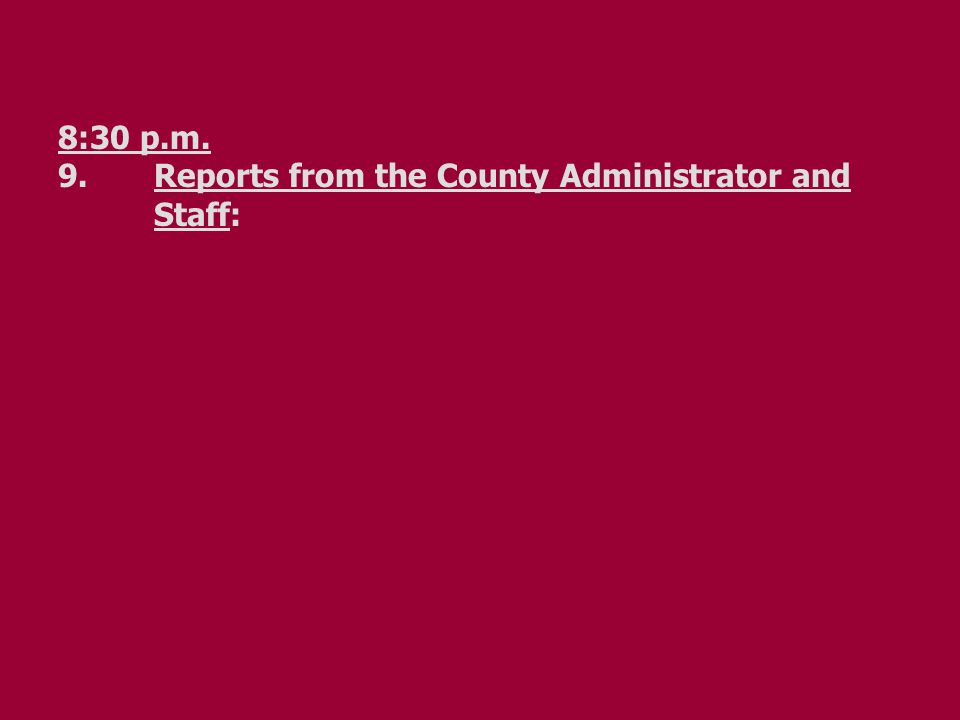 8:30 p.m. 9.Reports from the County Administrator and Staff: