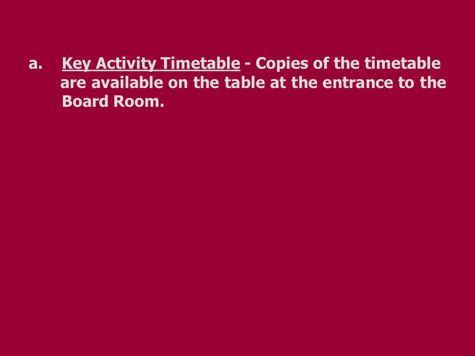 a. Key Activity Timetable - Copies of the timetable are available on the table at the entrance to the Board Room.