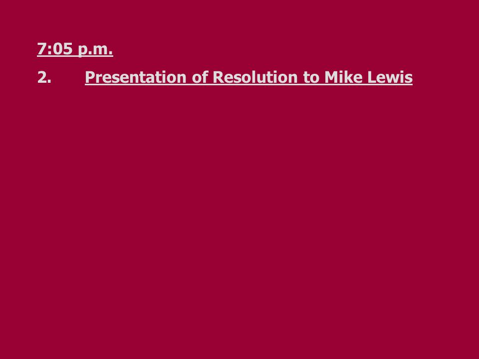 7:05 p.m. 2.Presentation of Resolution to Mike Lewis