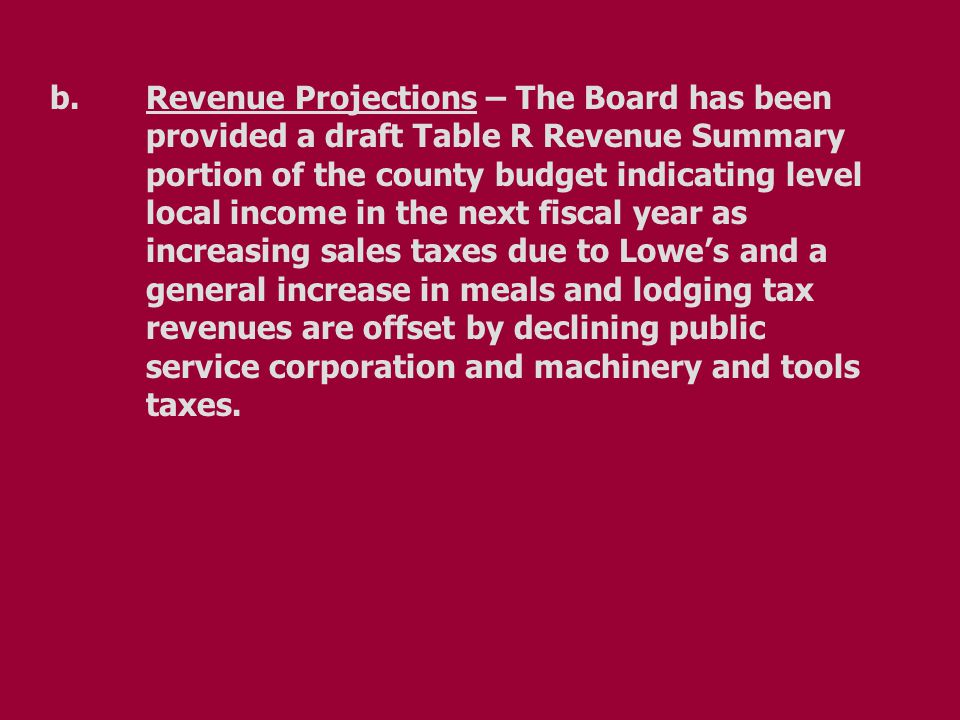 b.Revenue Projections – The Board has been provided a draft Table R Revenue Summary portion of the county budget indicating level local income in the