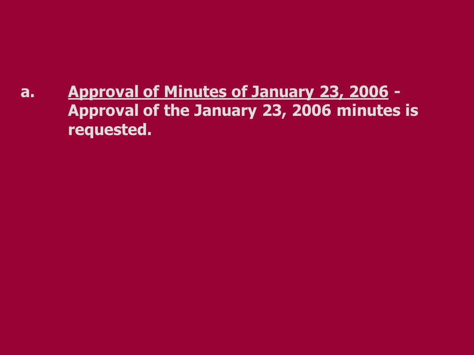 a.Approval of Minutes of January 23, 2006 - Approval of the January 23, 2006 minutes is requested.
