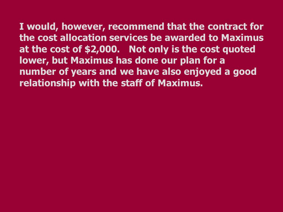 I would, however, recommend that the contract for the cost allocation services be awarded to Maximus at the cost of $2,000. Not only is the cost quote