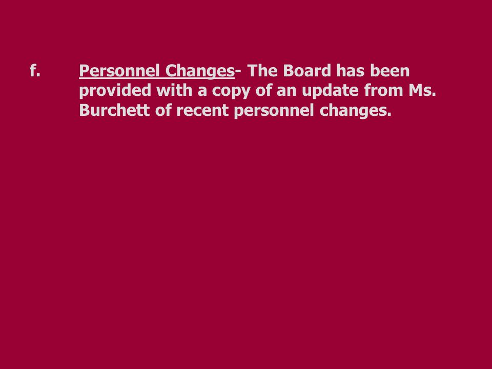 f.Personnel Changes- The Board has been provided with a copy of an update from Ms. Burchett of recent personnel changes.