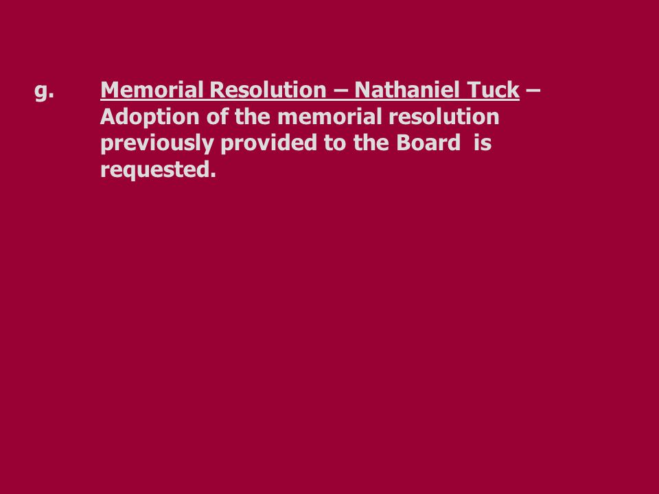 g.Memorial Resolution – Nathaniel Tuck – Adoption of the memorial resolution previously provided to the Board is requested.
