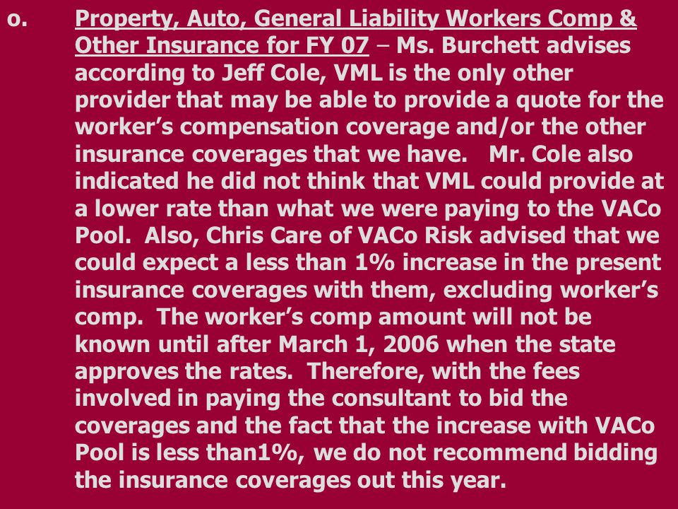 o.Property, Auto, General Liability Workers Comp & Other Insurance for FY 07 – Ms. Burchett advises according to Jeff Cole, VML is the only other prov