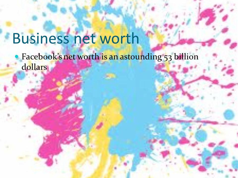 Business net worth Facebook's net worth is an astounding 53 billion dollars