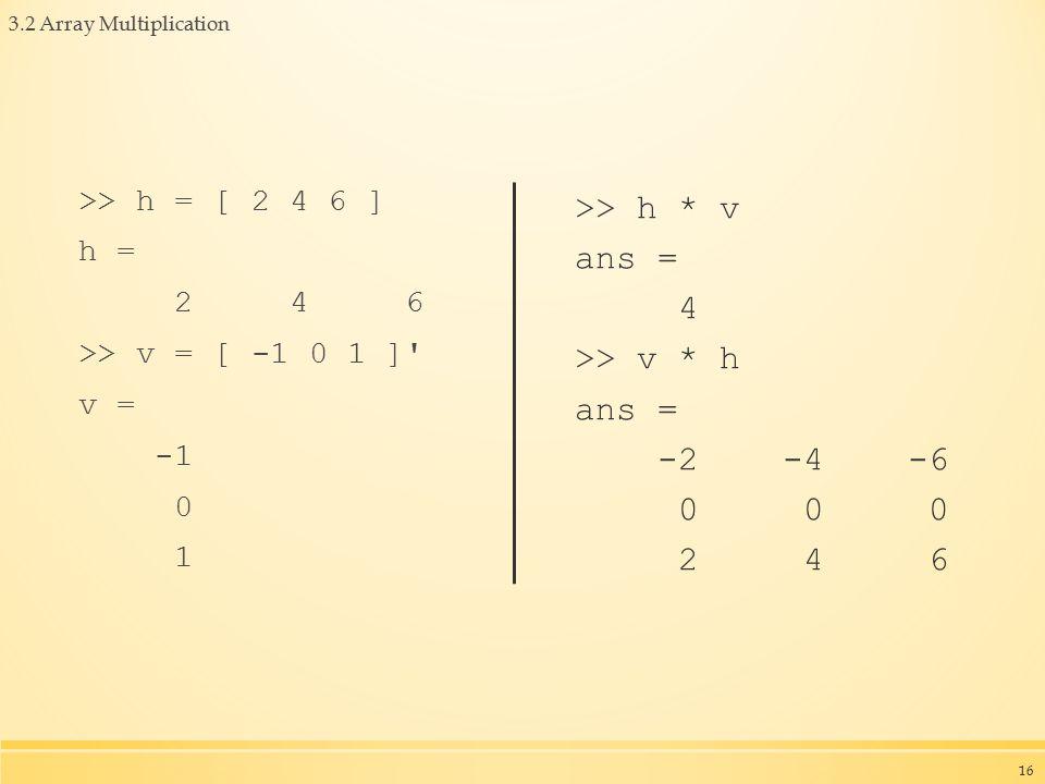 3.2 Array Multiplication >> h = [ 2 4 6 ] h = 2 4 6 >> v = [ -1 0 1 ] v = 0 1 >> h * v ans = 4 >> v * h ans = -2 -4 -6 0 0 0 2 4 6 16