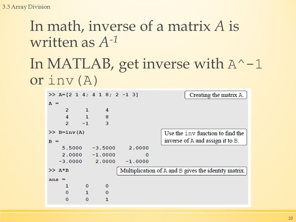 3.3 Array Division In math, inverse of a matrix A is written as A -1 In MATLAB, get inverse with A^-1 or inv(A) 20