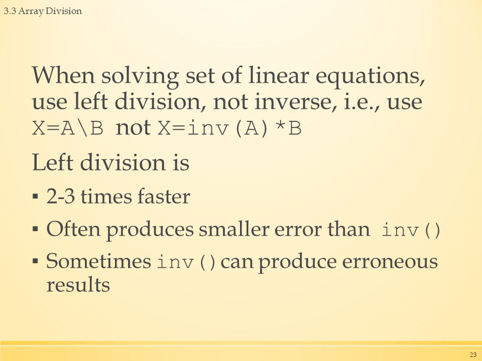 3.3 Array Division When solving set of linear equations, use left division, not inverse, i.e., use X=A\B not X=inv(A)*B Left division is ▪ 2-3 times faster ▪ Often produces smaller error than inv() ▪ Sometimes inv() can produce erroneous results 23