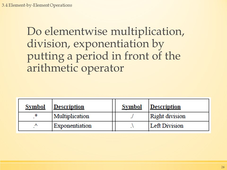 3.4 Element-by-Element Operations Do elementwise multiplication, division, exponentiation by putting a period in front of the arithmetic operator 26