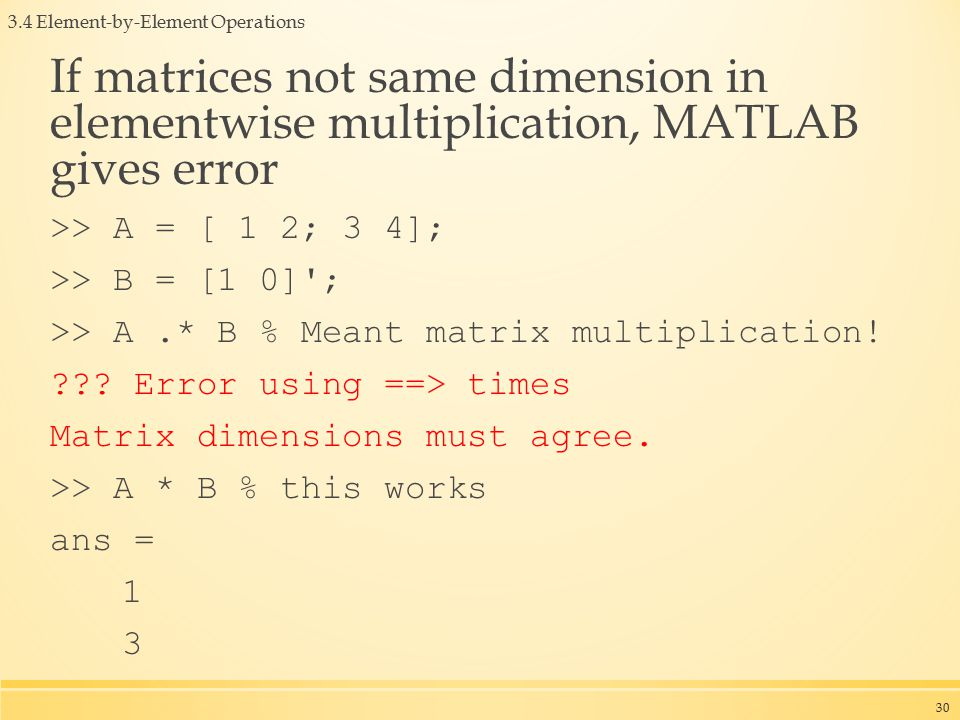 3.4 Element-by-Element Operations If matrices not same dimension in elementwise multiplication, MATLAB gives error >> A = [ 1 2; 3 4]; >> B = [1 0] ; >> A.* B % Meant matrix multiplication.