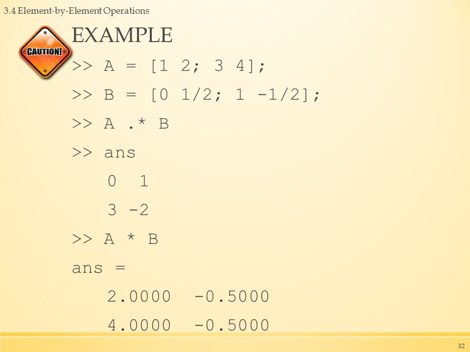 3.4 Element-by-Element Operations EXAMPLE >> A = [1 2; 3 4]; >> B = [0 1/2; 1 -1/2]; >> A.* B >> ans 0 1 3 -2 >> A * B ans = 2.0000 -0.5000 4.0000 -0.5000 32