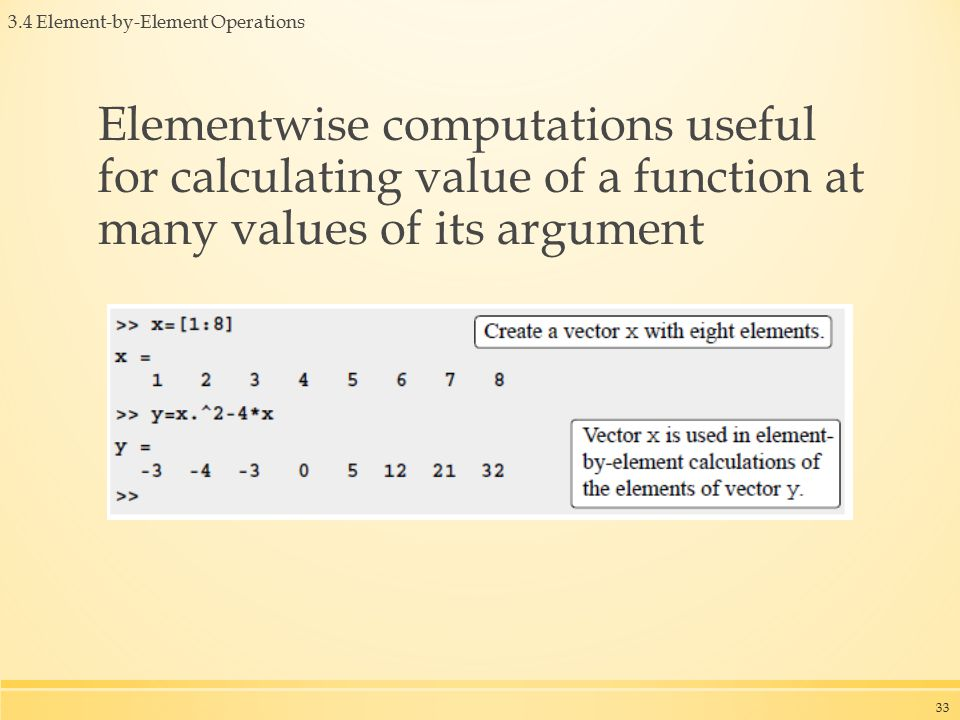 3.4 Element-by-Element Operations Elementwise computations useful for calculating value of a function at many values of its argument 33
