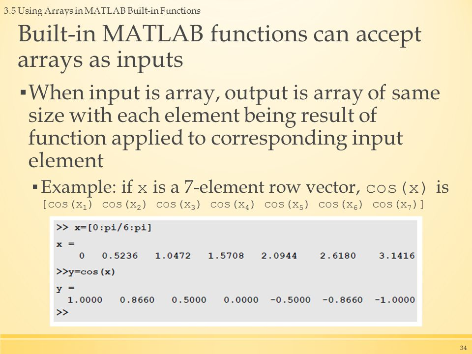 3.5 Using Arrays in MATLAB Built-in Functions Built-in MATLAB functions can accept arrays as inputs ▪ When input is array, output is array of same size with each element being result of function applied to corresponding input element ▪ Example: if x is a 7-element row vector, cos(x) is [cos(x 1 ) cos(x 2 ) cos(x 3 ) cos(x 4 ) cos(x 5 ) cos(x 6 ) cos(x 7 )] 34