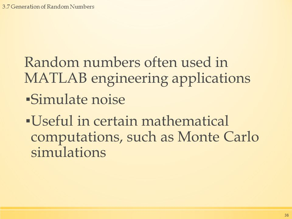 3.7 Generation of Random Numbers Random numbers often used in MATLAB engineering applications ▪ Simulate noise ▪ Useful in certain mathematical computations, such as Monte Carlo simulations 38