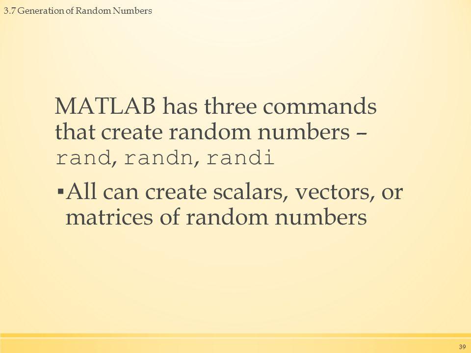 3.7 Generation of Random Numbers MATLAB has three commands that create random numbers – rand, randn, randi ▪ All can create scalars, vectors, or matrices of random numbers 39