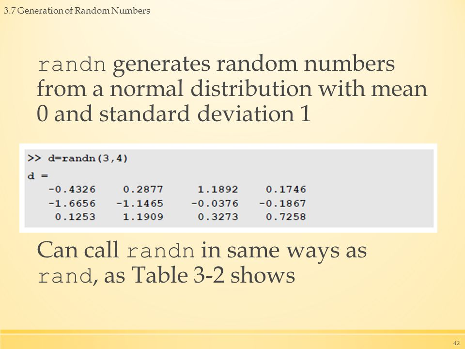 3.7 Generation of Random Numbers randn generates random numbers from a normal distribution with mean 0 and standard deviation 1 Can call randn in same ways as rand, as Table 3-2 shows 42
