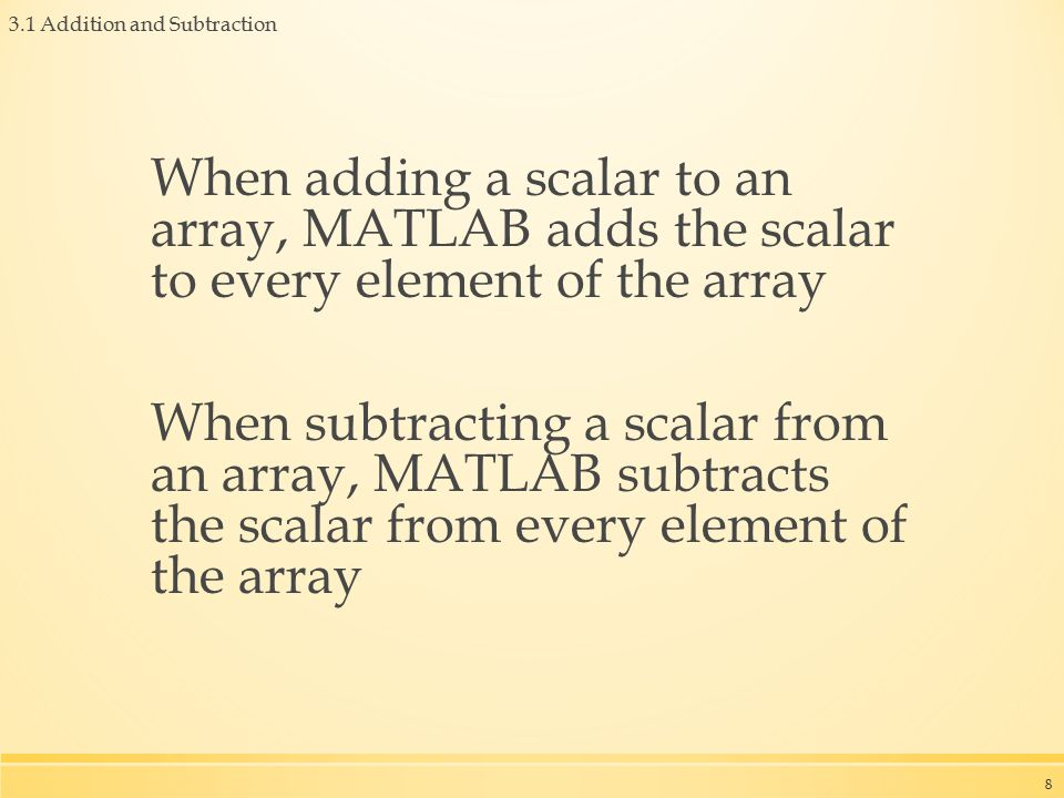 When adding a scalar to an array, MATLAB adds the scalar to every element of the array When subtracting a scalar from an array, MATLAB subtracts the scalar from every element of the array 8