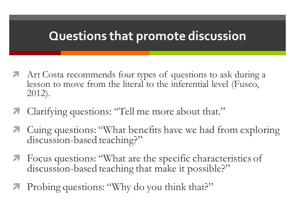 Questions that promote discussion  Art Costa recommends four types of questions to ask during a lesson to move from the literal to the inferential level (Fusco, 2012).