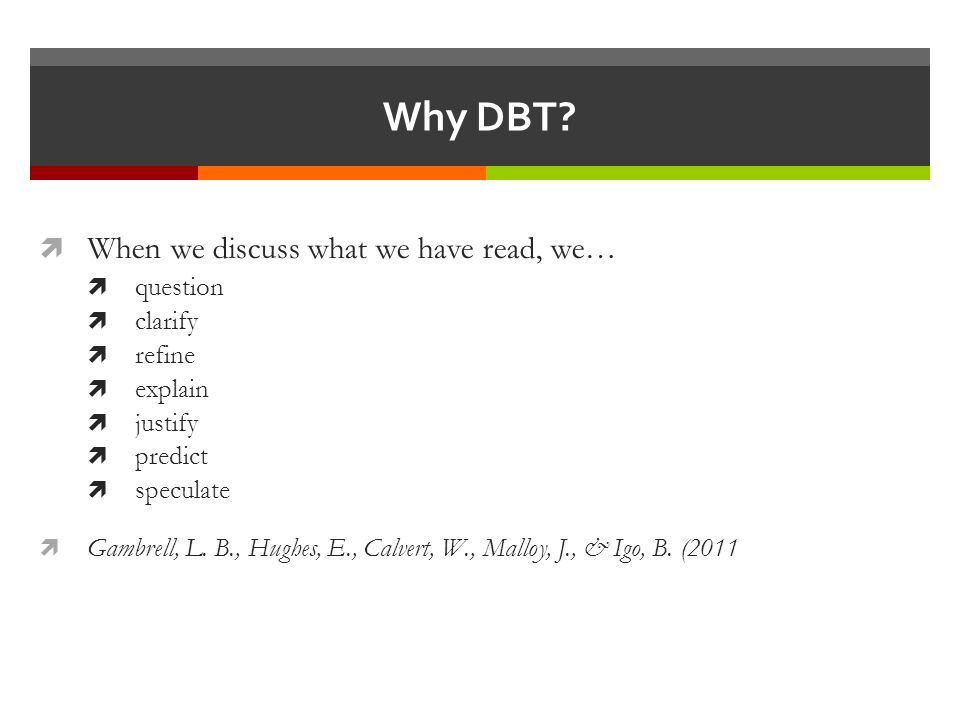 Why DBT?  When we discuss what we have read, we…  question  clarify  refine  explain  justify  predict  speculate  Gambrell, L. B., Hughes, E