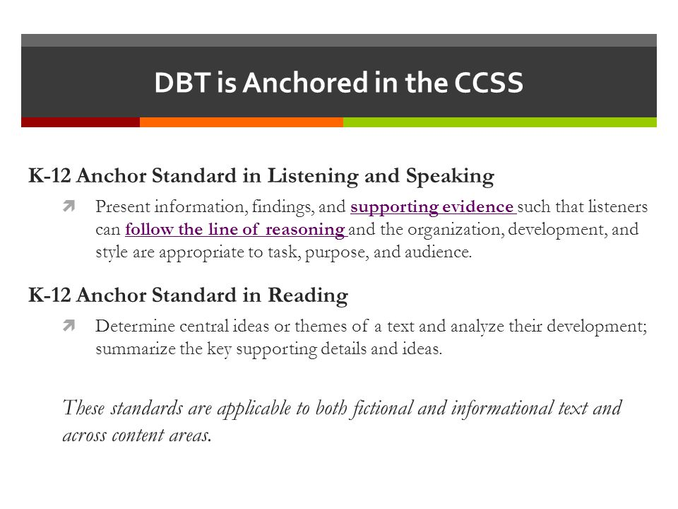 DBT is Anchored in the CCSS K-12 Anchor Standard in Listening and Speaking  Present information, findings, and supporting evidence such that listeners can follow the line of reasoning and the organization, development, and style are appropriate to task, purpose, and audience.