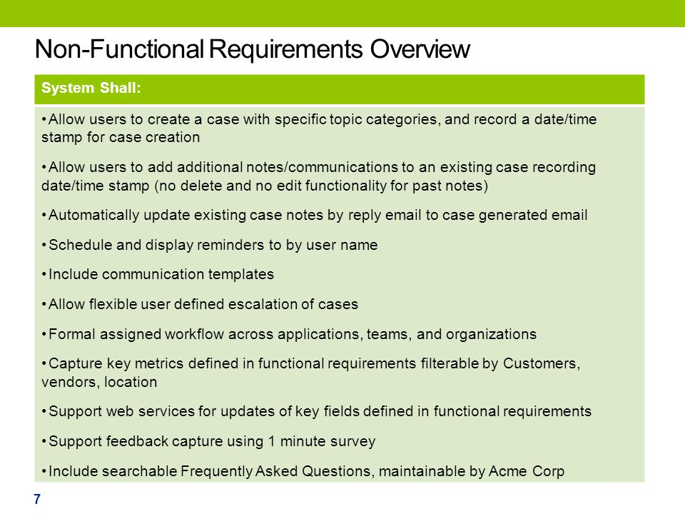 Non-Functional Requirements Overview System Shall: Allow users to create a case with specific topic categories, and record a date/time stamp for case creation Allow users to add additional notes/communications to an existing case recording date/time stamp (no delete and no edit functionality for past notes) Automatically update existing case notes by reply email to case generated email Schedule and display reminders to by user name Include communication templates Allow flexible user defined escalation of cases Formal assigned workflow across applications, teams, and organizations Capture key metrics defined in functional requirements filterable by Customers, vendors, location Support web services for updates of key fields defined in functional requirements Support feedback capture using 1 minute survey Include searchable Frequently Asked Questions, maintainable by Acme Corp 7