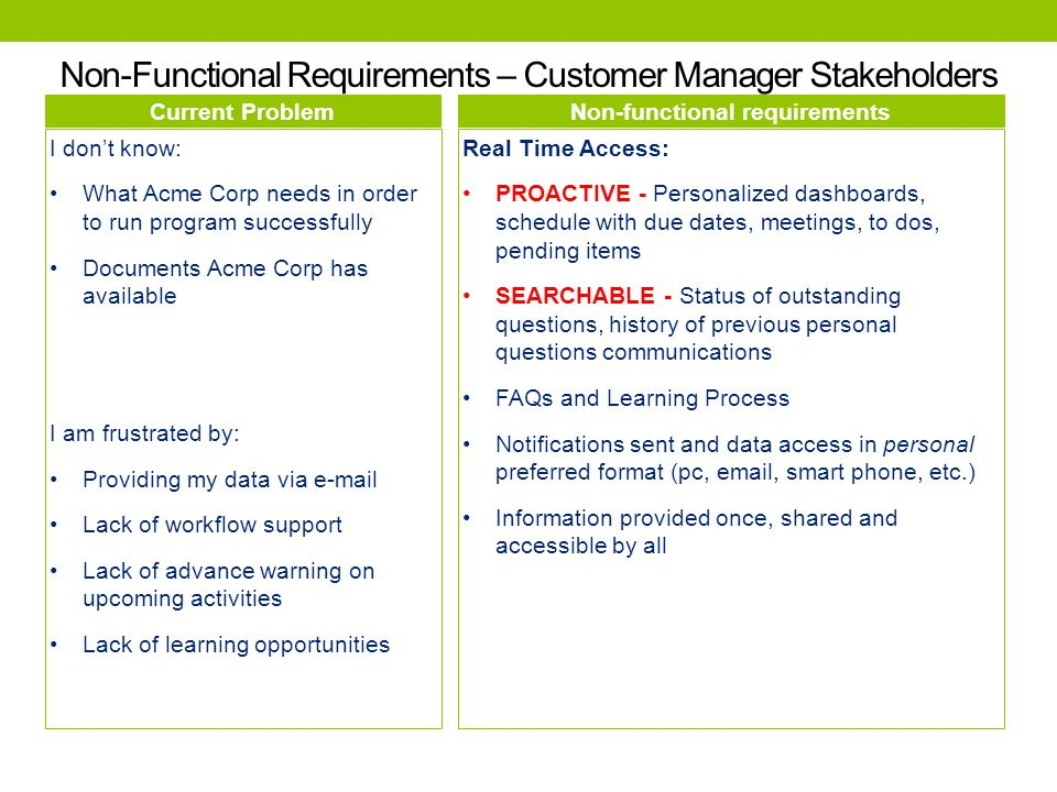 Current Problem I don't know: Communications between Customers and Lead, Home and Host offices That possible issues arise, because I don't have early warning signs I am frustrated by: Limited visibility around compliance status Different process steps for different engagements Country specific document management Data provided by customers in multiple formats Non-functional requirements Resources shall be assigned work based on redefined criteria System shall have row level security to control who can see what detail and what level System shall generate aggregate metrics over KPI in a number of areas with drill down capacity to the details.