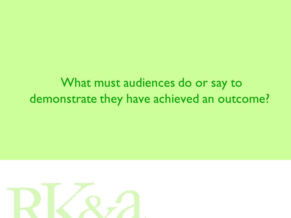 What must audiences do or say to demonstrate they have achieved an outcome