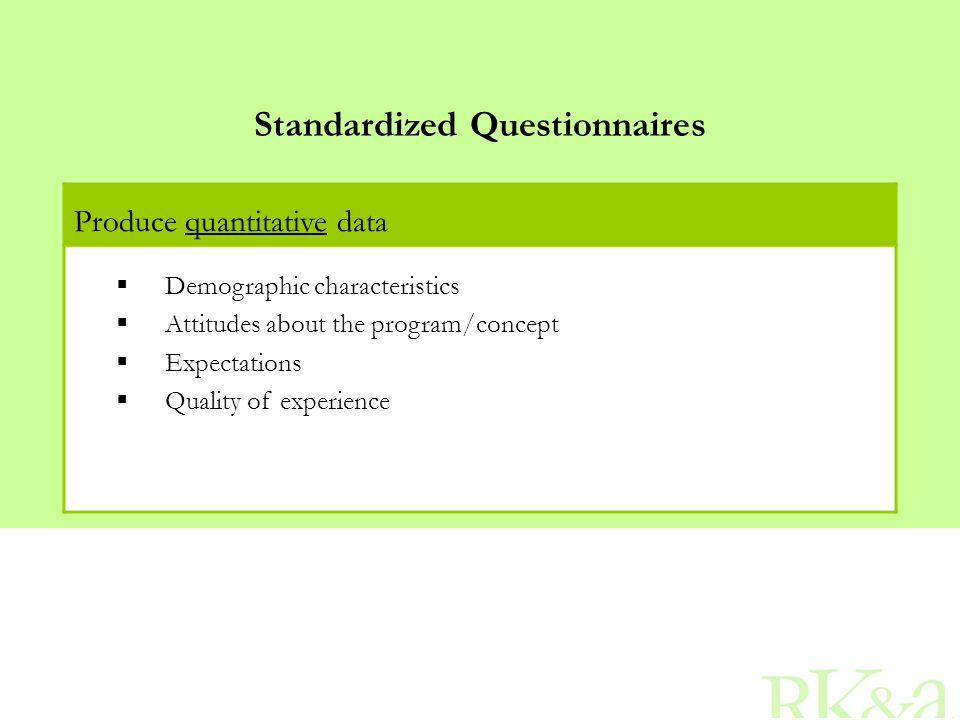 Standardized Questionnaires Produce quantitative data  Demographic characteristics  Attitudes about the program/concept  Expectations  Quality of experience