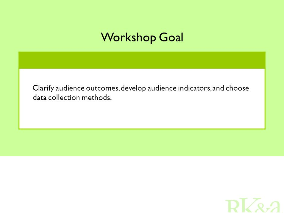 Workshop Goal Clarify audience outcomes, develop audience indicators, and choose data collection methods.