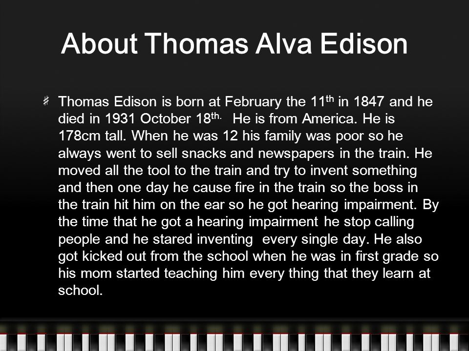About Thomas Alva Edison Thomas Edison is born at February the 11 th in 1847 and he died in 1931 October 18 th.