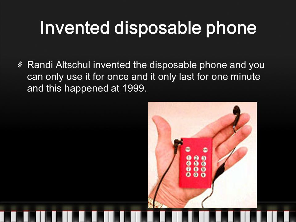 Invented disposable phone Randi Altschul invented the disposable phone and you can only use it for once and it only last for one minute and this happened at 1999.