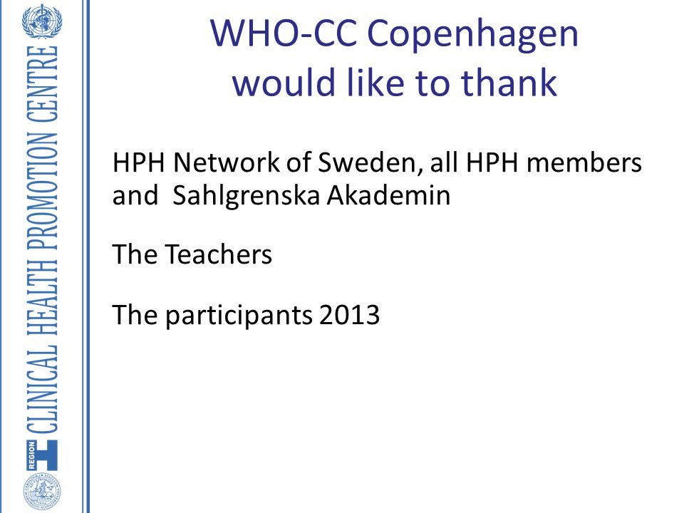 WHO-CC Copenhagen would like to thank HPH Network of Sweden, all HPH members and Sahlgrenska Akademin The Teachers The participants 2013