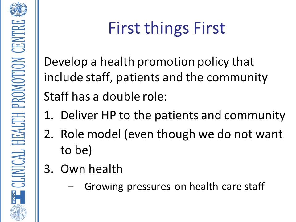 First things First Develop a health promotion policy that include staff, patients and the community Staff has a double role: 1.Deliver HP to the patie