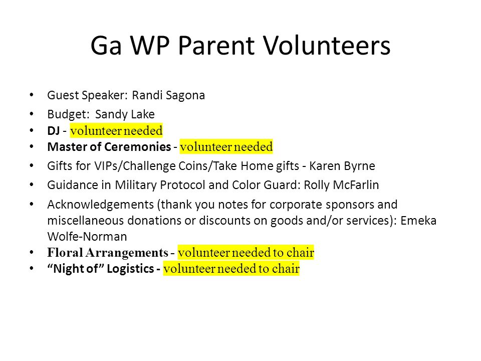Ga WP Parent Volunteers Guest Speaker: Randi Sagona Budget: Sandy Lake DJ - volunteer needed Master of Ceremonies - volunteer needed Gifts for VIPs/Challenge Coins/Take Home gifts - Karen Byrne Guidance in Military Protocol and Color Guard: Rolly McFarlin Acknowledgements (thank you notes for corporate sponsors and miscellaneous donations or discounts on goods and/or services): Emeka Wolfe-Norman Floral Arrangements - volunteer needed to chair Night of Logistics - volunteer needed to chair