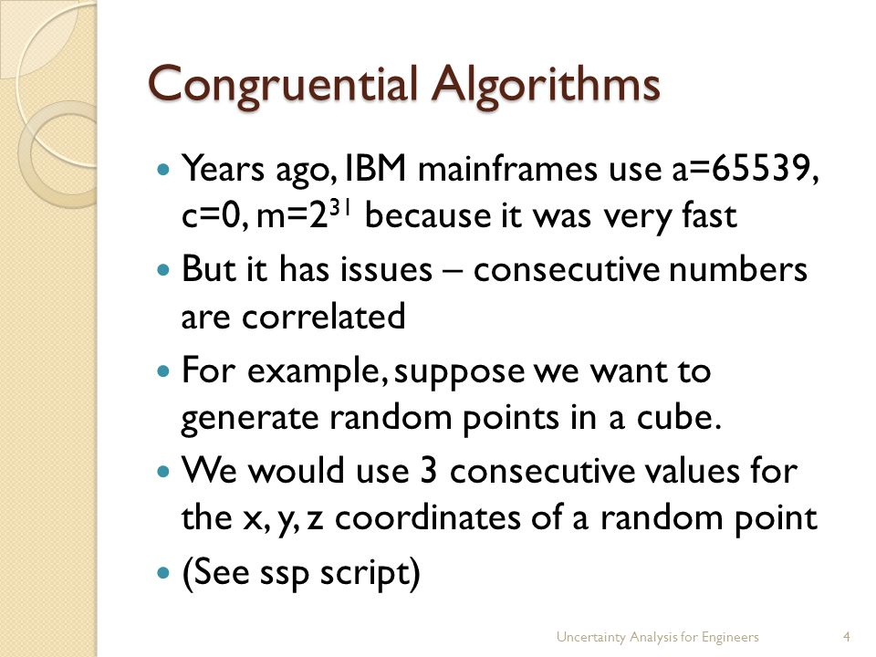 Congruential Algorithms Years ago, IBM mainframes use a=65539, c=0, m=2 31 because it was very fast But it has issues – consecutive numbers are correl