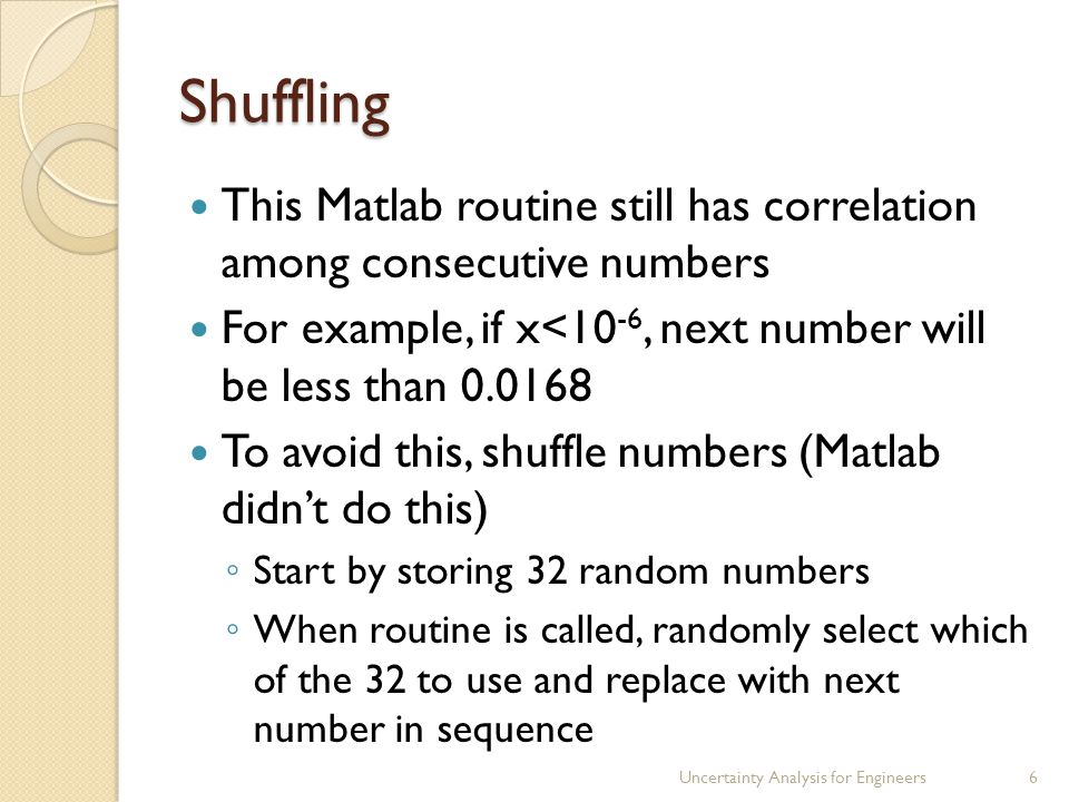 Shuffling This Matlab routine still has correlation among consecutive numbers For example, if x<10 -6, next number will be less than 0.0168 To avoid this, shuffle numbers (Matlab didn't do this) ◦ Start by storing 32 random numbers ◦ When routine is called, randomly select which of the 32 to use and replace with next number in sequence Uncertainty Analysis for Engineers6