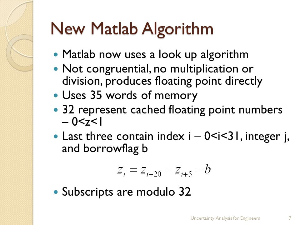 New Matlab Algorithm Matlab now uses a look up algorithm Not congruential, no multiplication or division, produces floating point directly Uses 35 words of memory 32 represent cached floating point numbers – 0<z<1 Last three contain index i – 0<i<31, integer j, and borrowflag b Subscripts are modulo 32 Uncertainty Analysis for Engineers7