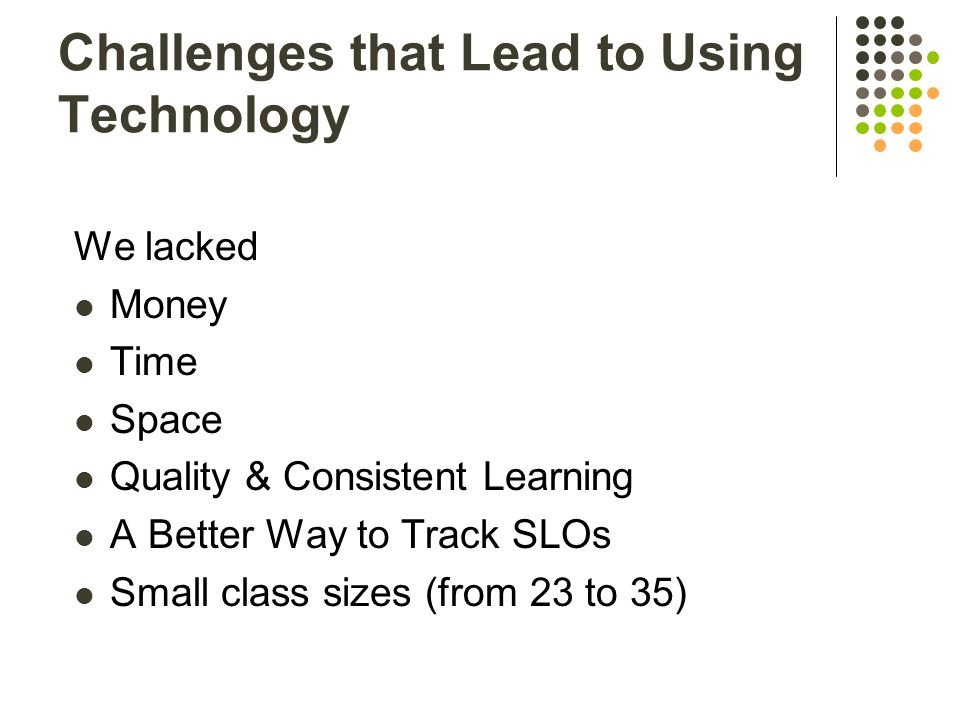 Challenges that Lead to Using Technology We lacked Money Time Space Quality & Consistent Learning A Better Way to Track SLOs Small class sizes (from 23 to 35)