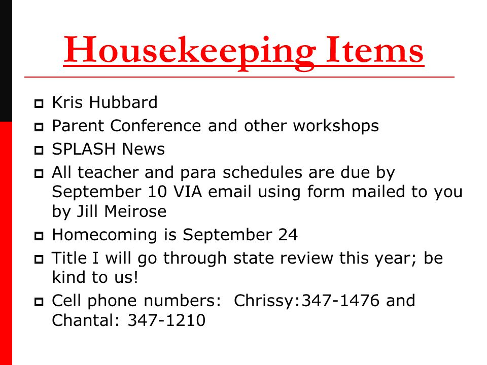 Housekeeping Items  Kris Hubbard  Parent Conference and other workshops  SPLASH News  All teacher and para schedules are due by September 10 VIA email using form mailed to you by Jill Meirose  Homecoming is September 24  Title I will go through state review this year; be kind to us.