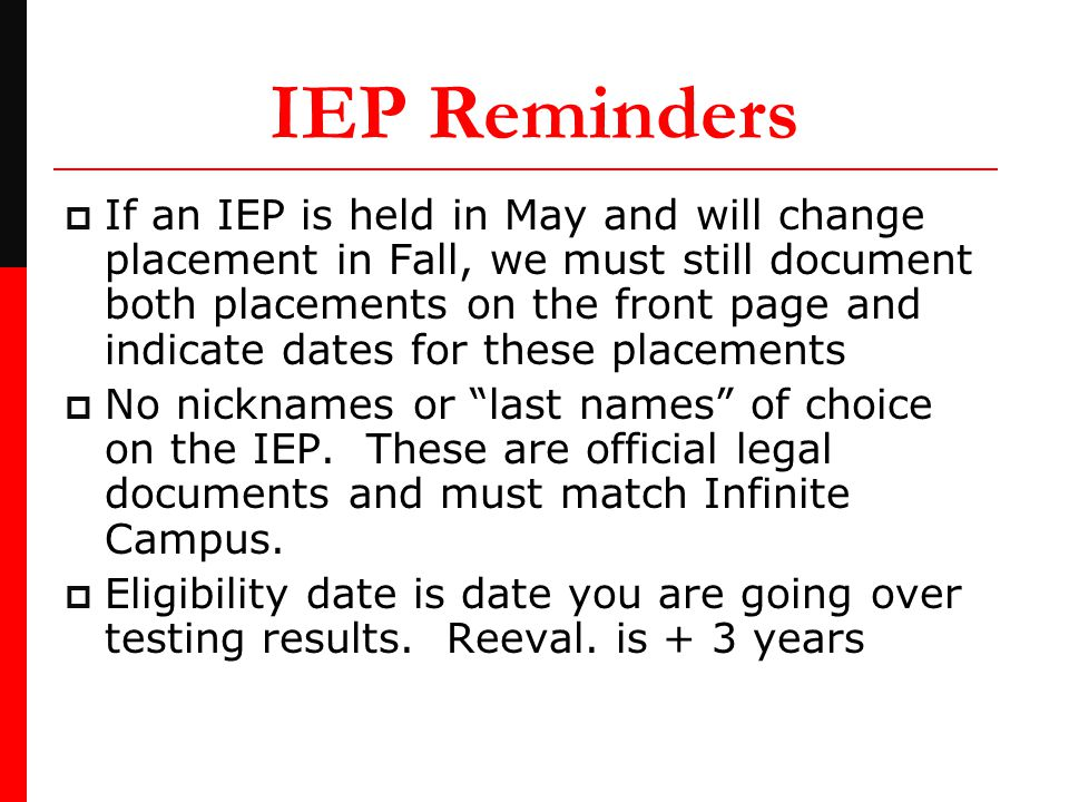 IEP Reminders  If an IEP is held in May and will change placement in Fall, we must still document both placements on the front page and indicate dates for these placements  No nicknames or last names of choice on the IEP.