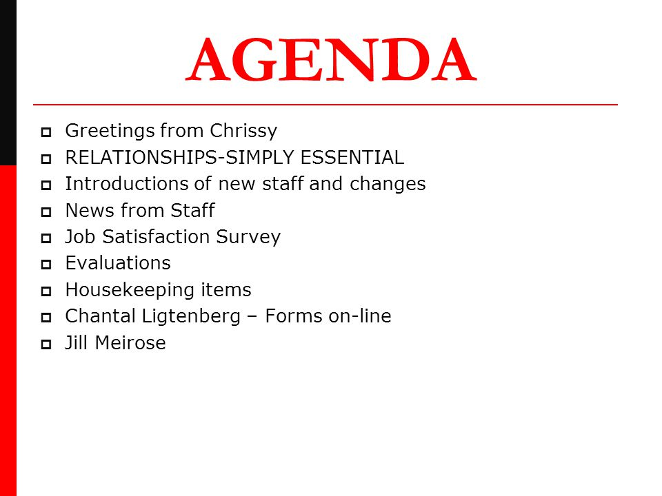 AGENDA  Greetings from Chrissy  RELATIONSHIPS-SIMPLY ESSENTIAL  Introductions of new staff and changes  News from Staff  Job Satisfaction Survey  Evaluations  Housekeeping items  Chantal Ligtenberg – Forms on-line  Jill Meirose