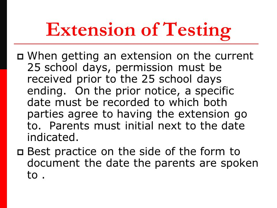 Extension of Testing  When getting an extension on the current 25 school days, permission must be received prior to the 25 school days ending.