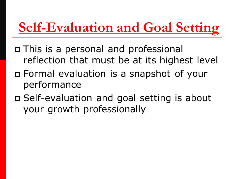 Self-Evaluation and Goal Setting  This is a personal and professional reflection that must be at its highest level  Formal evaluation is a snapshot