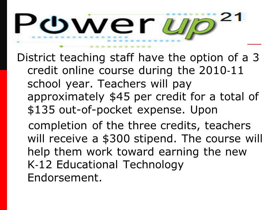 District teaching staff have the option of a 3 credit online course during the 2010 ‐ 11 school year. Teachers will pay approximately $45 per credit f